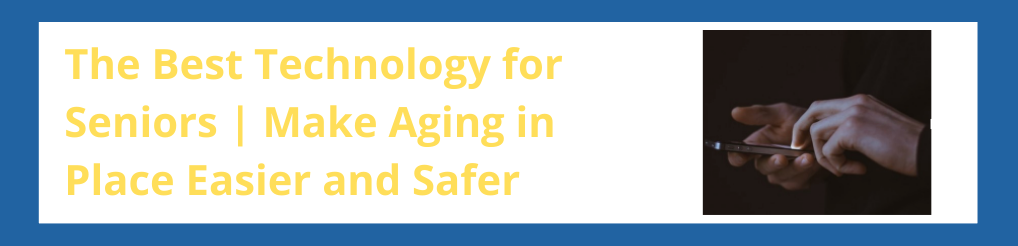 The Best Technology for Seniors | Make Aging in Place Easier and Safer